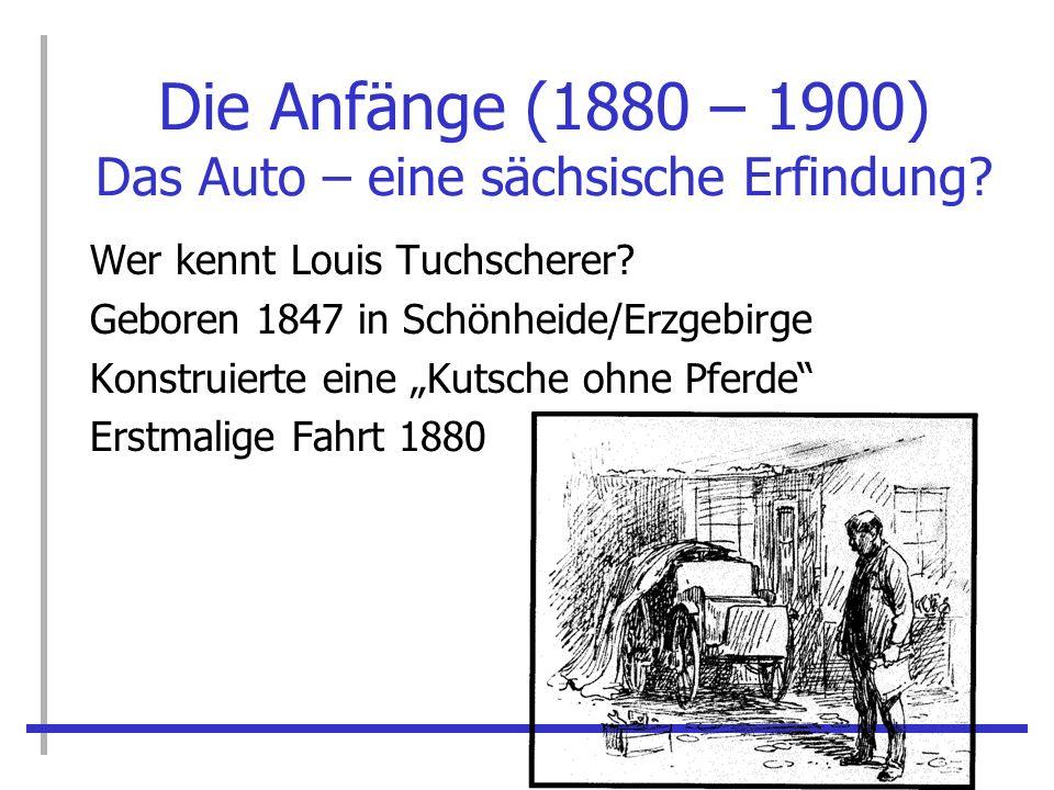 Die Anfänge (1880 – 1900) Das Auto – eine sächsische Erfindung? Wer kennt Louis Tuchscherer? Geboren 1847 in Schönheide/Erzgebirge Konstruierte eine K