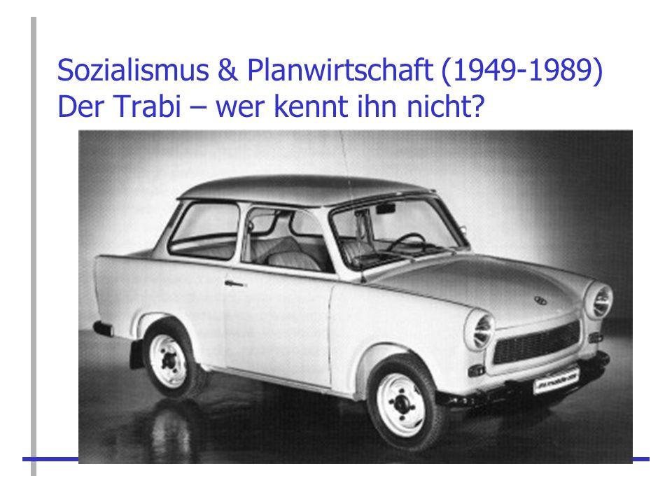 Sozialismus & Planwirtschaft (1949-1989) Der Trabi – wer kennt ihn nicht?