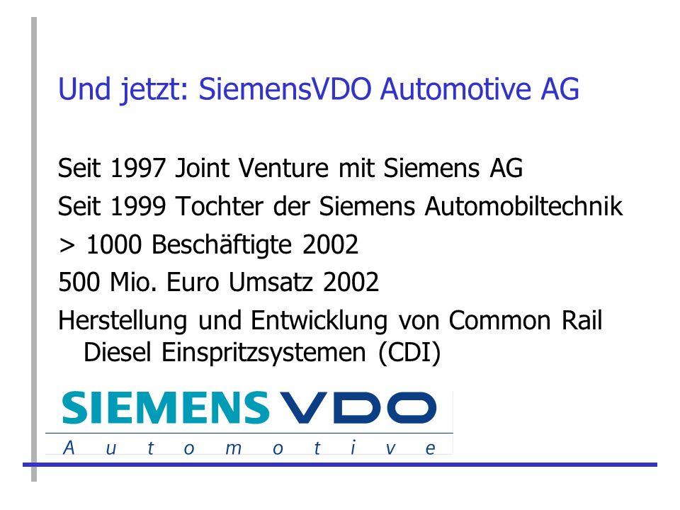 Und jetzt: SiemensVDO Automotive AG Seit 1997 Joint Venture mit Siemens AG Seit 1999 Tochter der Siemens Automobiltechnik > 1000 Beschäftigte 2002 500
