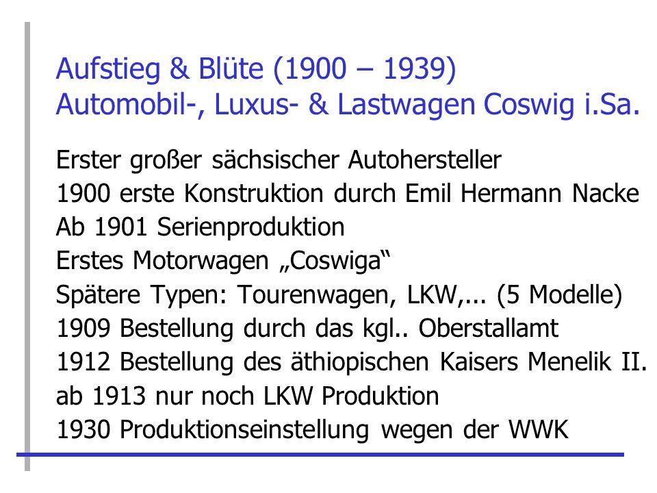 Aufstieg & Blüte (1900 – 1939) Automobil-, Luxus- & Lastwagen Coswig i.Sa. Erster großer sächsischer Autohersteller 1900 erste Konstruktion durch Emil