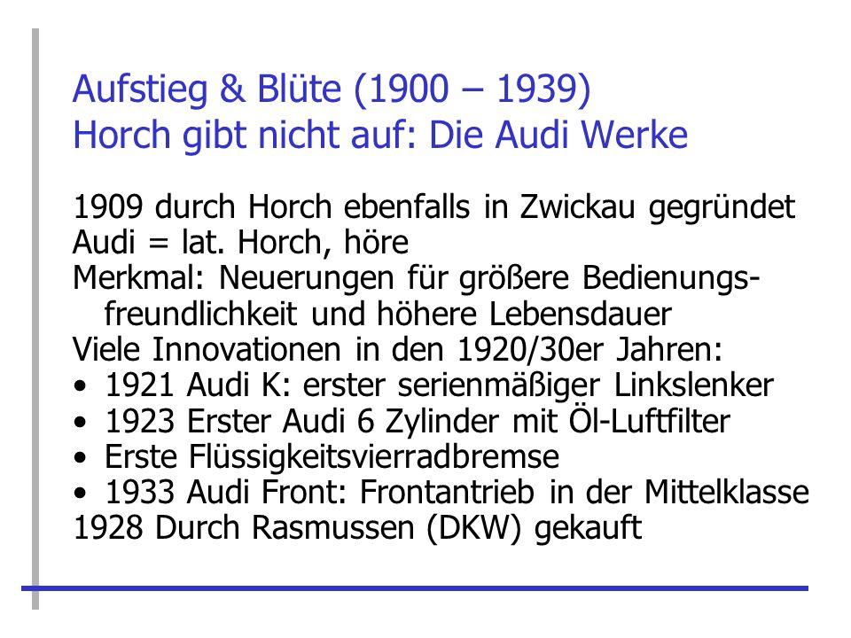 Aufstieg & Blüte (1900 – 1939) Horch gibt nicht auf: Die Audi Werke 1909 durch Horch ebenfalls in Zwickau gegründet Audi = lat. Horch, höre Merkmal: N