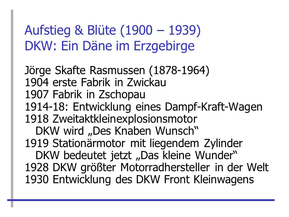 Aufstieg & Blüte (1900 – 1939) DKW: Ein Däne im Erzgebirge Jörge Skafte Rasmussen (1878-1964) 1904 erste Fabrik in Zwickau 1907 Fabrik in Zschopau 191