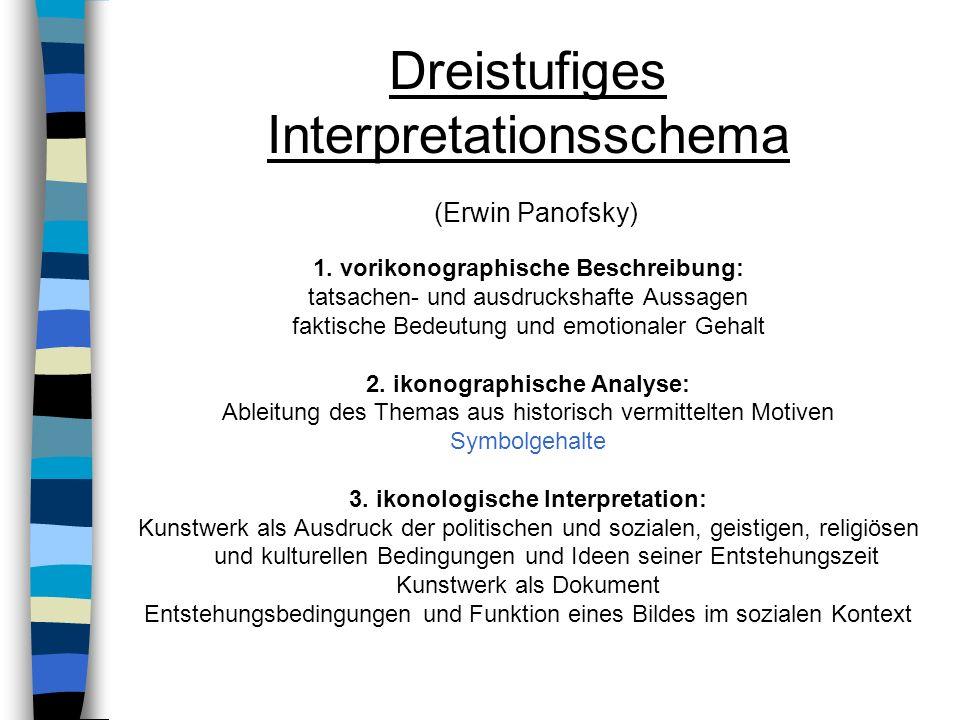 Dreistufiges Interpretationsschema (Erwin Panofsky) 1. vorikonographische Beschreibung: tatsachen- und ausdruckshafte Aussagen faktische Bedeutung und