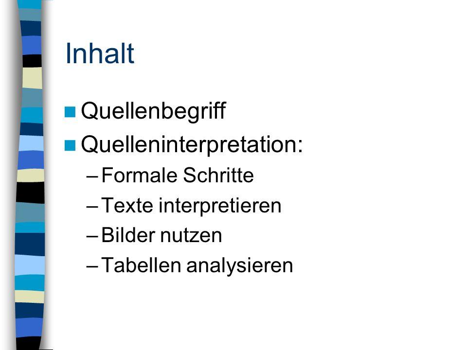 Inhalt Quellenbegriff Quelleninterpretation: –Formale Schritte –Texte interpretieren –Bilder nutzen –Tabellen analysieren