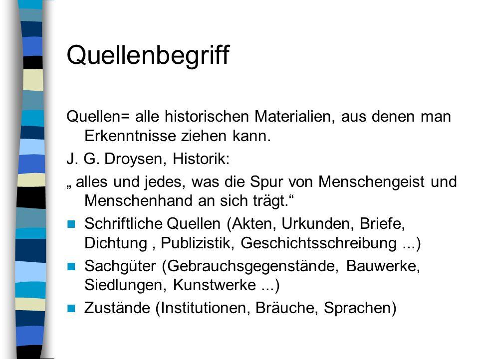 Quellenbegriff Quellen= alle historischen Materialien, aus denen man Erkenntnisse ziehen kann. J. G. Droysen, Historik: alles und jedes, was die Spur