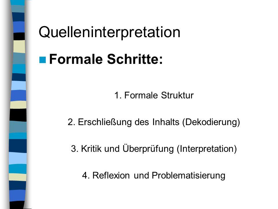 Quelleninterpretation Formale Schritte: 1. Formale Struktur 2. Erschließung des Inhalts (Dekodierung) 3. Kritik und Überprüfung (Interpretation) 4. Re