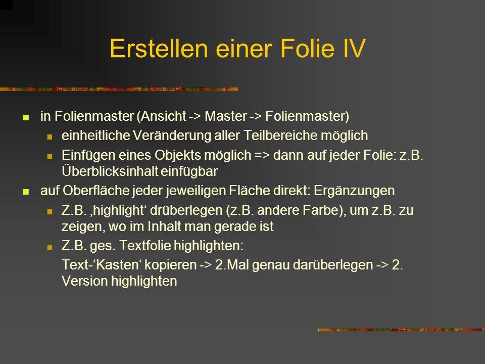 Erstellen einer Folie IV in Folienmaster (Ansicht -> Master -> Folienmaster) einheitliche Veränderung aller Teilbereiche möglich Einfügen eines Objekt