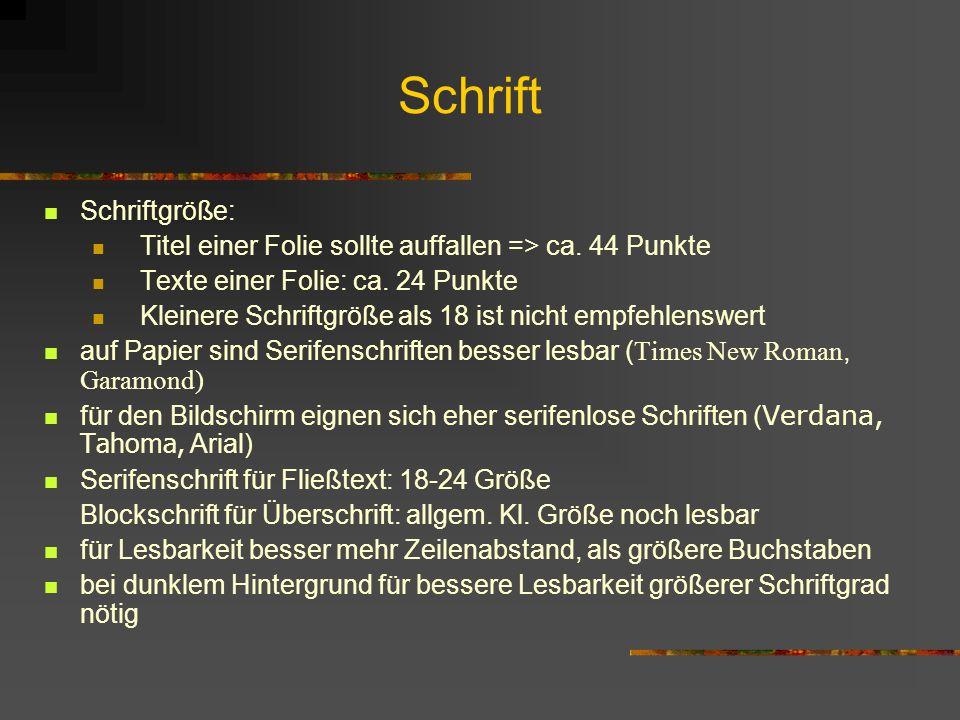 Schrift Schriftgröße: Titel einer Folie sollte auffallen => ca. 44 Punkte Texte einer Folie: ca. 24 Punkte Kleinere Schriftgröße als 18 ist nicht empf