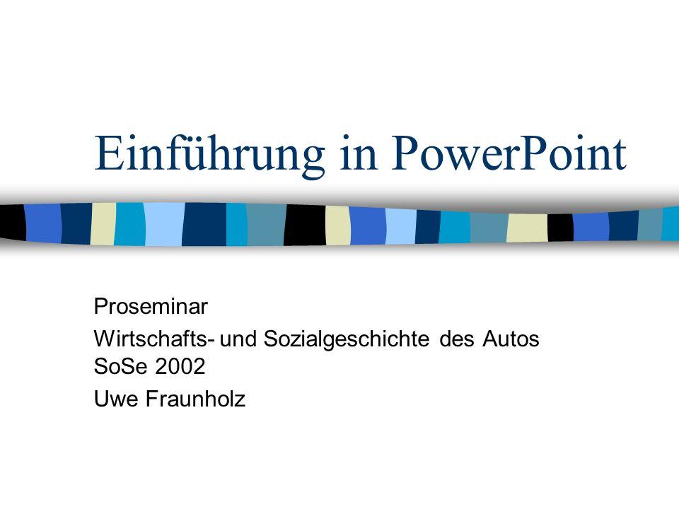 Einführung in PowerPoint Proseminar Wirtschafts- und Sozialgeschichte des Autos SoSe 2002 Uwe Fraunholz