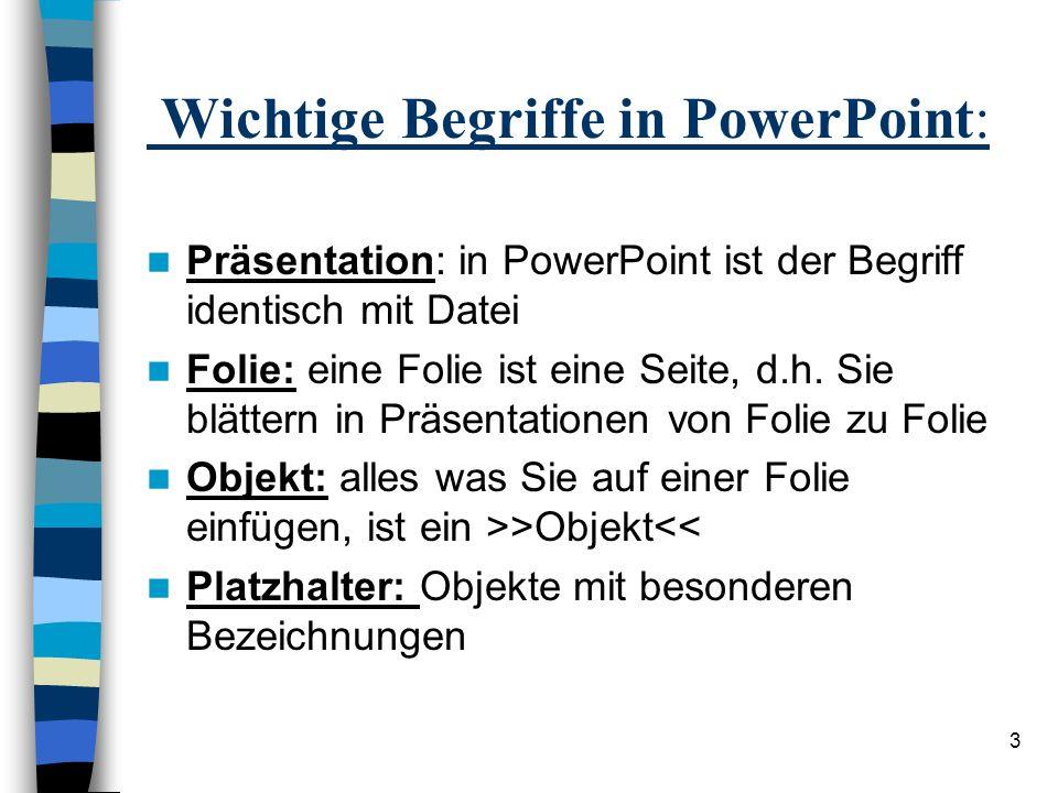 3 Wichtige Begriffe in PowerPoint: Präsentation: in PowerPoint ist der Begriff identisch mit Datei Folie: eine Folie ist eine Seite, d.h.