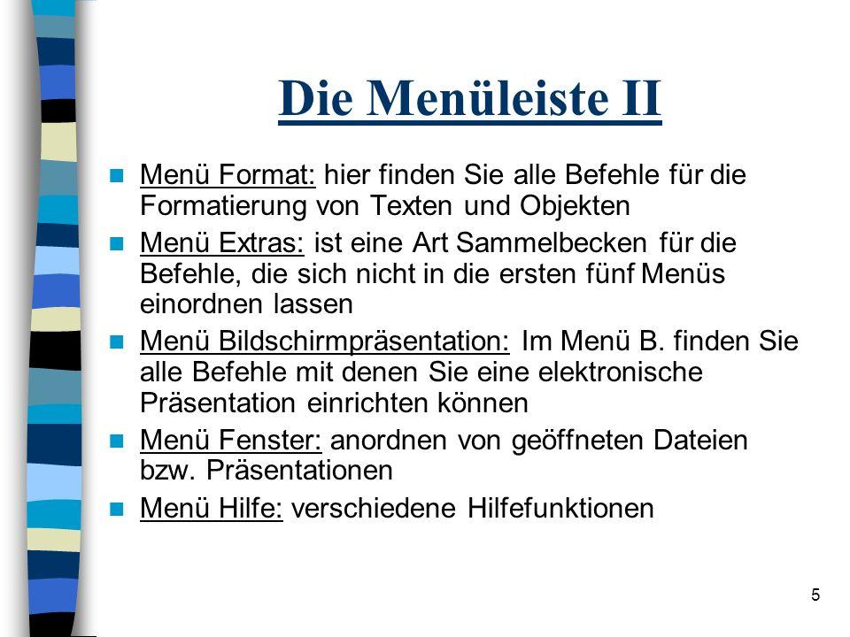 5 Die Menüleiste II Menü Format: hier finden Sie alle Befehle für die Formatierung von Texten und Objekten Menü Extras: ist eine Art Sammelbecken für die Befehle, die sich nicht in die ersten fünf Menüs einordnen lassen Menü Bildschirmpräsentation: Im Menü B.