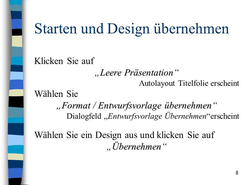 8 Starten und Design übernehmen Klicken Sie auf Leere Präsentation Autolayout Titelfolie erscheint Wählen Sie Format / Entwurfsvorlage übernehmen Dialogfeld Entwurfsvorlage Übernehmenerscheint Wählen Sie ein Design aus und klicken Sie aufÜbernehmen