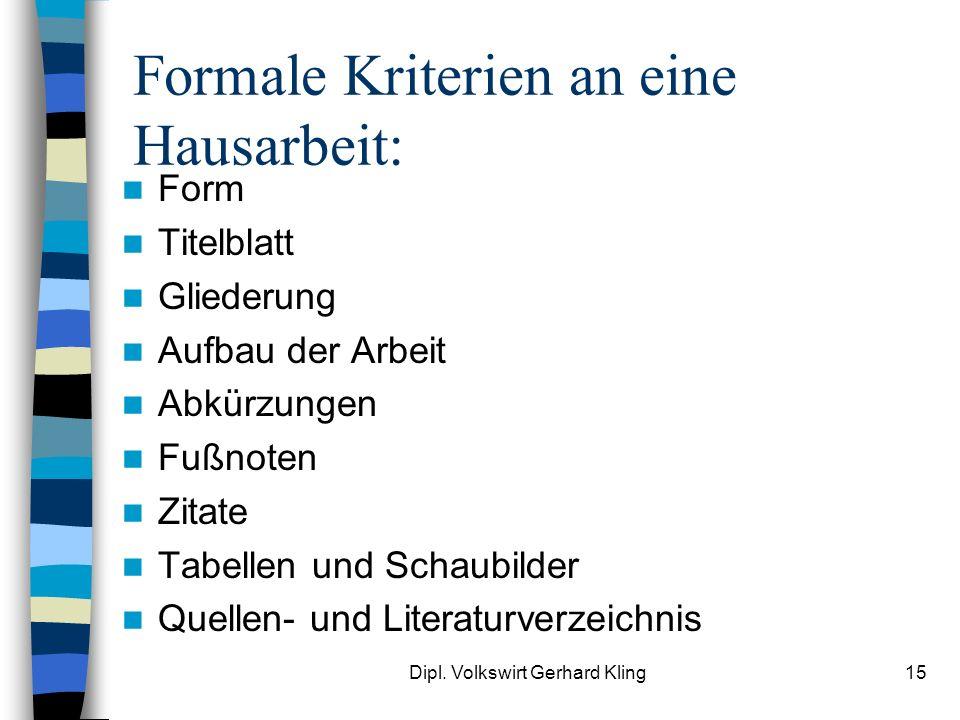 Dipl. Volkswirt Gerhard Kling15 Formale Kriterien an eine Hausarbeit: Form Titelblatt Gliederung Aufbau der Arbeit Abkürzungen Fußnoten Zitate Tabelle