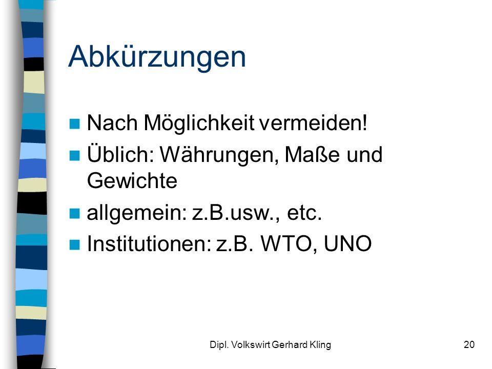 Dipl. Volkswirt Gerhard Kling20 Abkürzungen Nach Möglichkeit vermeiden! Üblich: Währungen, Maße und Gewichte allgemein: z.B.usw., etc. Institutionen: