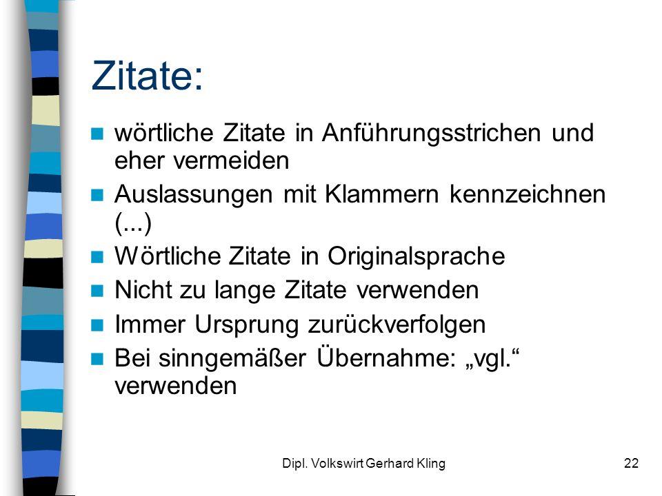 Dipl. Volkswirt Gerhard Kling22 Zitate: wörtliche Zitate in Anführungsstrichen und eher vermeiden Auslassungen mit Klammern kennzeichnen (...) Wörtlic