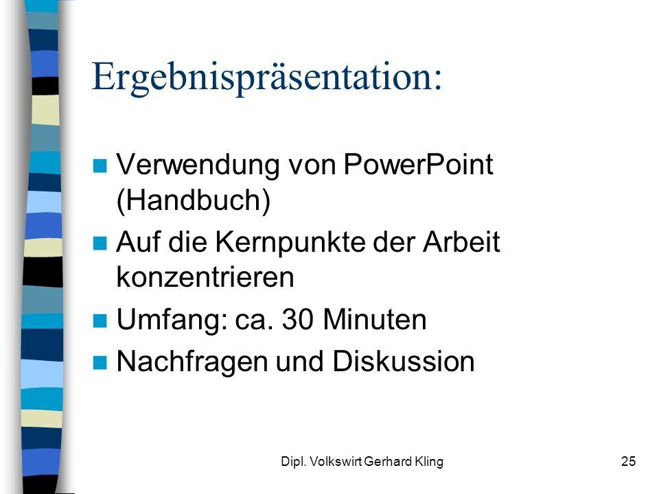 Dipl. Volkswirt Gerhard Kling25 Ergebnispräsentation: Verwendung von PowerPoint (Handbuch) Auf die Kernpunkte der Arbeit konzentrieren Umfang: ca. 30