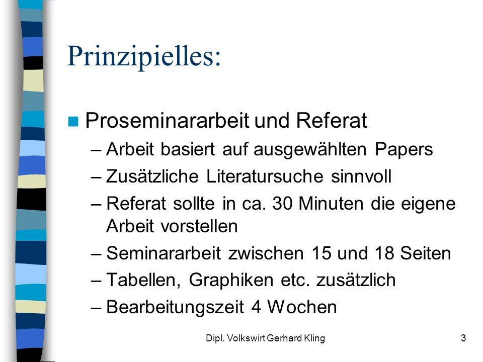 Dipl. Volkswirt Gerhard Kling3 Prinzipielles: Proseminararbeit und Referat –Arbeit basiert auf ausgewählten Papers –Zusätzliche Literatursuche sinnvol