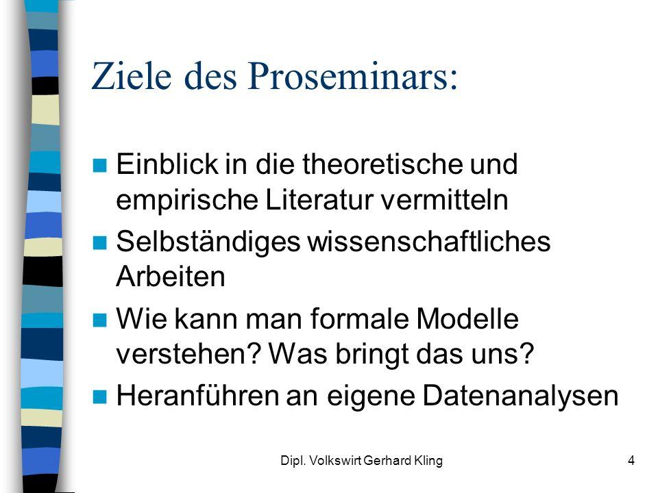 Dipl. Volkswirt Gerhard Kling4 Ziele des Proseminars: Einblick in die theoretische und empirische Literatur vermitteln Selbständiges wissenschaftliche