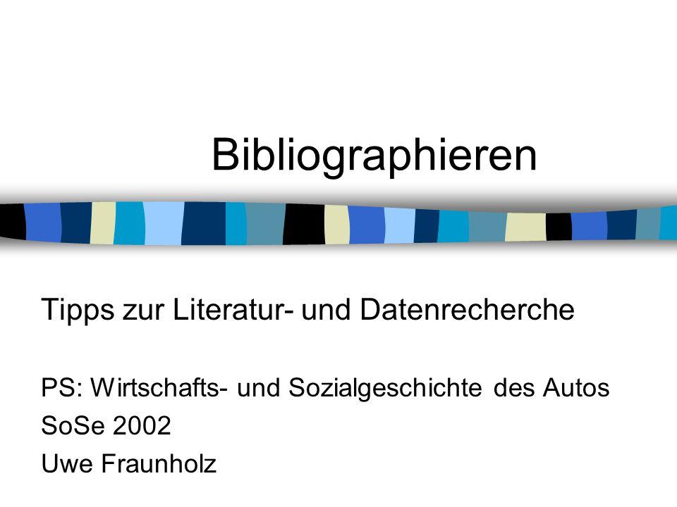 Bibliographieren Tipps zur Literatur- und Datenrecherche PS: Wirtschafts- und Sozialgeschichte des Autos SoSe 2002 Uwe Fraunholz