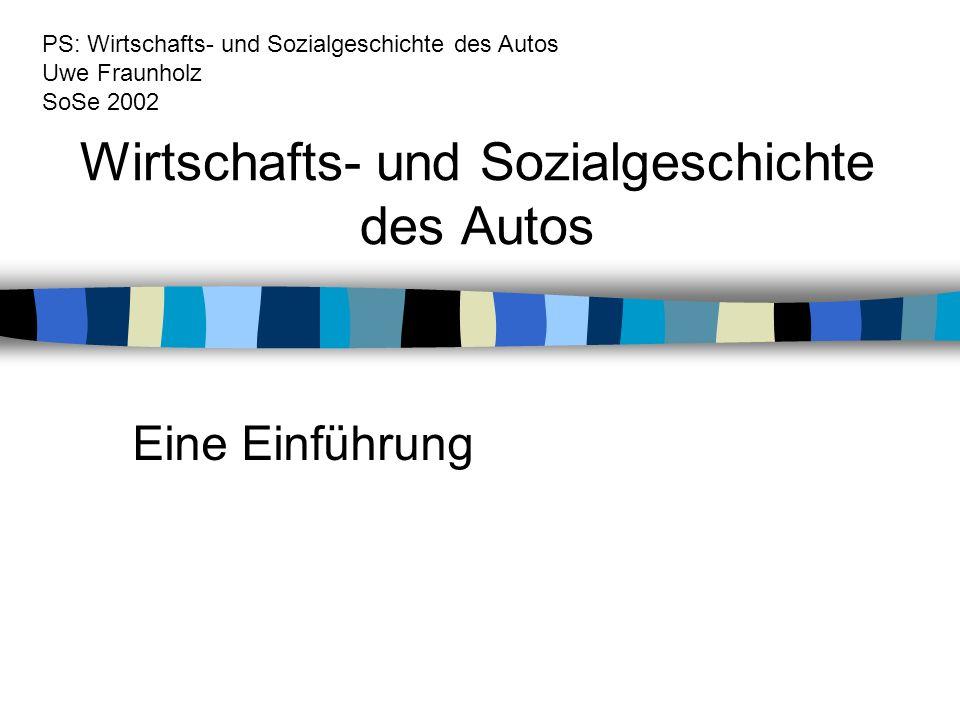 Wirtschafts- und Sozialgeschichte des Autos Eine Einführung PS: Wirtschafts- und Sozialgeschichte des Autos Uwe Fraunholz SoSe 2002