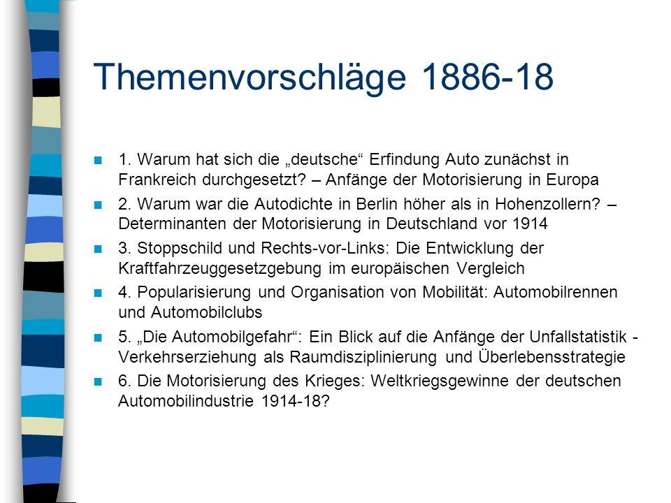 Themenvorschläge 1886-18 1. Warum hat sich die deutsche Erfindung Auto zunächst in Frankreich durchgesetzt? – Anfänge der Motorisierung in Europa 2. W
