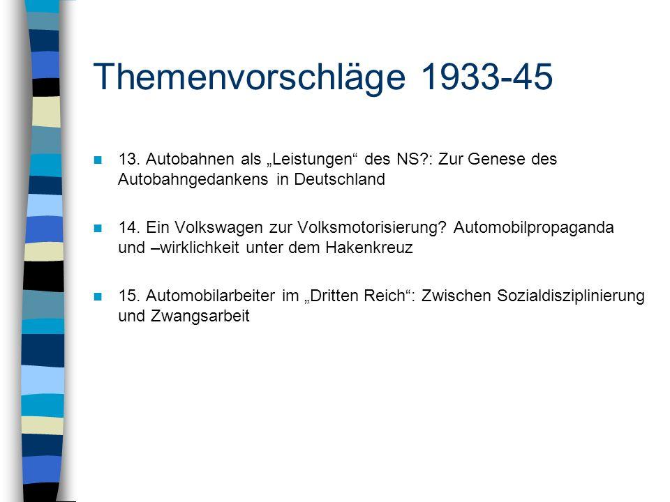 Themenvorschläge 1933-45 13. Autobahnen als Leistungen des NS?: Zur Genese des Autobahngedankens in Deutschland 14. Ein Volkswagen zur Volksmotorisier