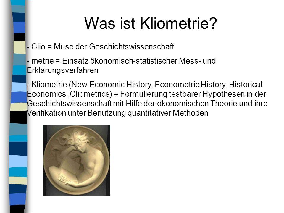 Was ist Kliometrie? - Clio = Muse der Geschichtswissenschaft - metrie = Einsatz ökonomisch-statistischer Mess- und Erklärungsverfahren - Kliometrie (N