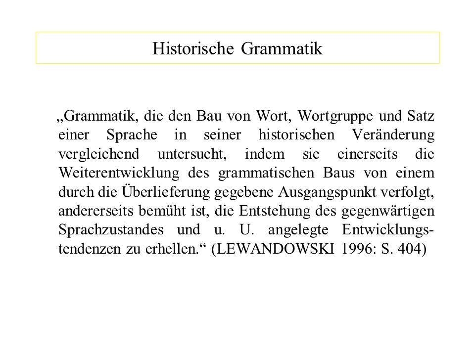 Historische Grammatik Grammatik, die den Bau von Wort, Wortgruppe und Satz einer Sprache in seiner historischen Veränderung vergleichend untersucht, i