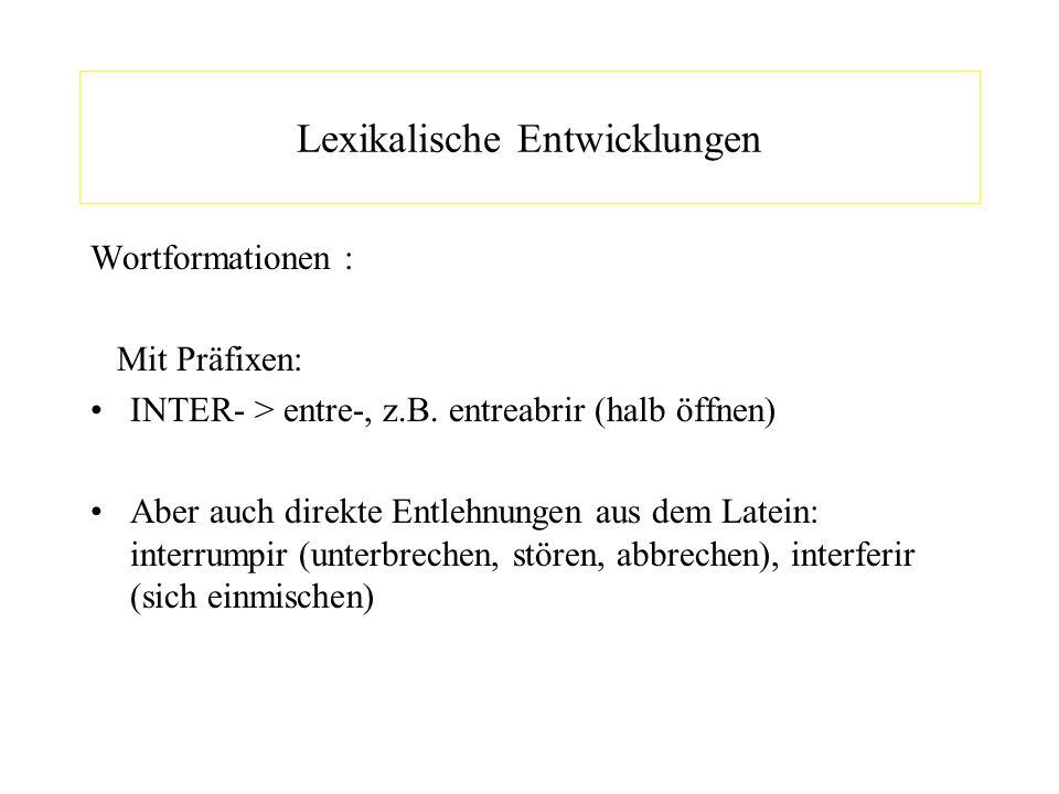 Lexikalische Entwicklungen Wortformationen : Mit Präfixen: INTER- > entre-, z.B. entreabrir (halb öffnen) Aber auch direkte Entlehnungen aus dem Latei