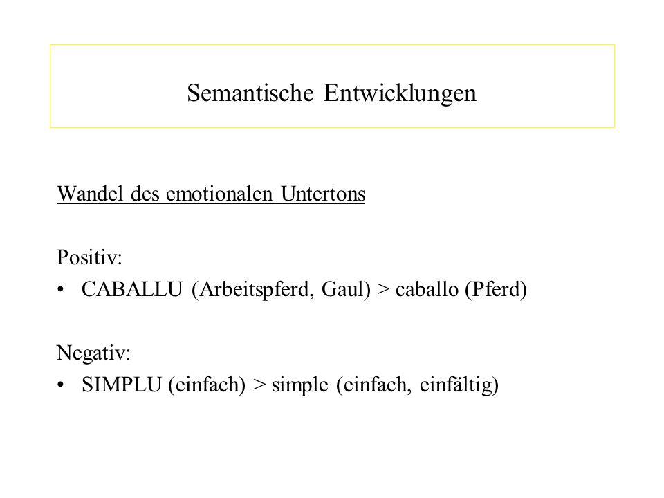 Semantische Entwicklungen Wandel des emotionalen Untertons Positiv: CABALLU (Arbeitspferd, Gaul) > caballo (Pferd) Negativ: SIMPLU (einfach) > simple