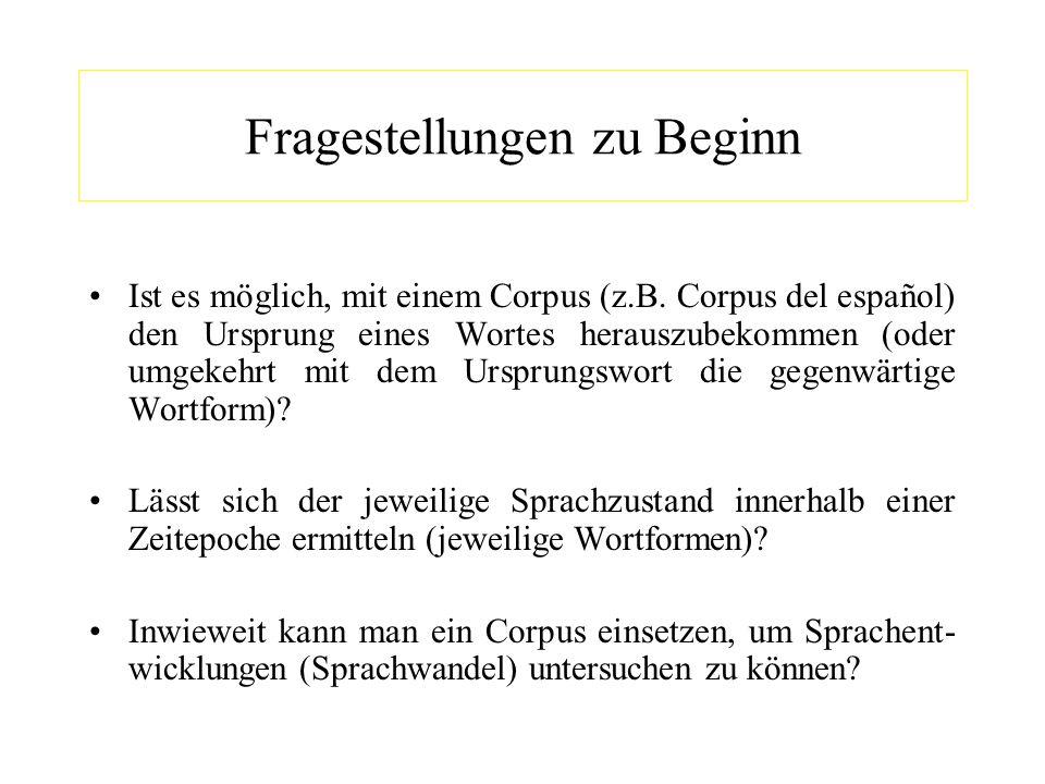 Fragestellungen zu Beginn Ist es möglich, mit einem Corpus (z.B. Corpus del español) den Ursprung eines Wortes herauszubekommen (oder umgekehrt mit de