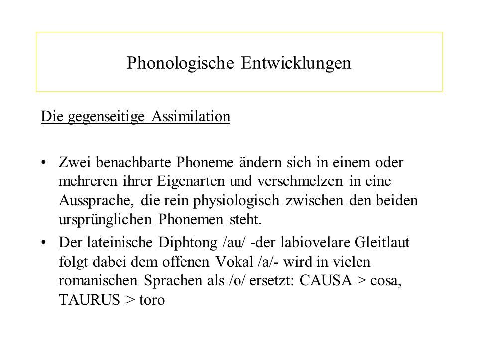 Phonologische Entwicklungen Die gegenseitige Assimilation Zwei benachbarte Phoneme ändern sich in einem oder mehreren ihrer Eigenarten und verschmelze