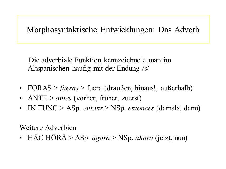 Morphosyntaktische Entwicklungen: Das Adverb Die adverbiale Funktion kennzeichnete man im Altspanischen häufig mit der Endung /s/ FORAS > fueras > fue