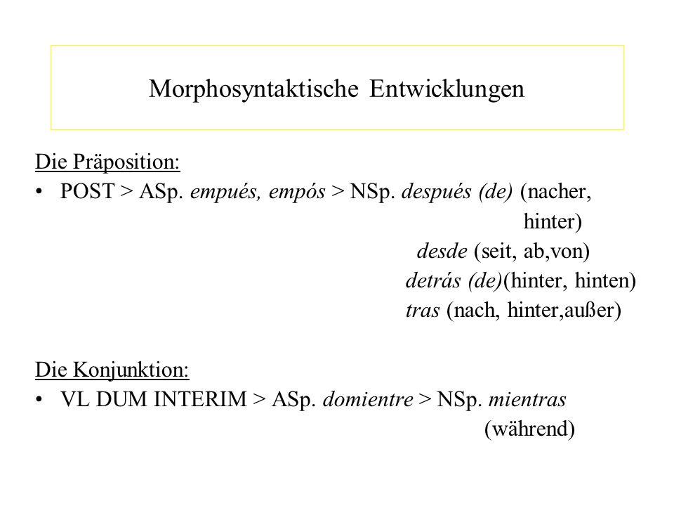 Morphosyntaktische Entwicklungen Die Präposition: POST > ASp. empués, empós > NSp. después (de) (nacher, hinter) desde (seit, ab,von) detrás (de)(hint