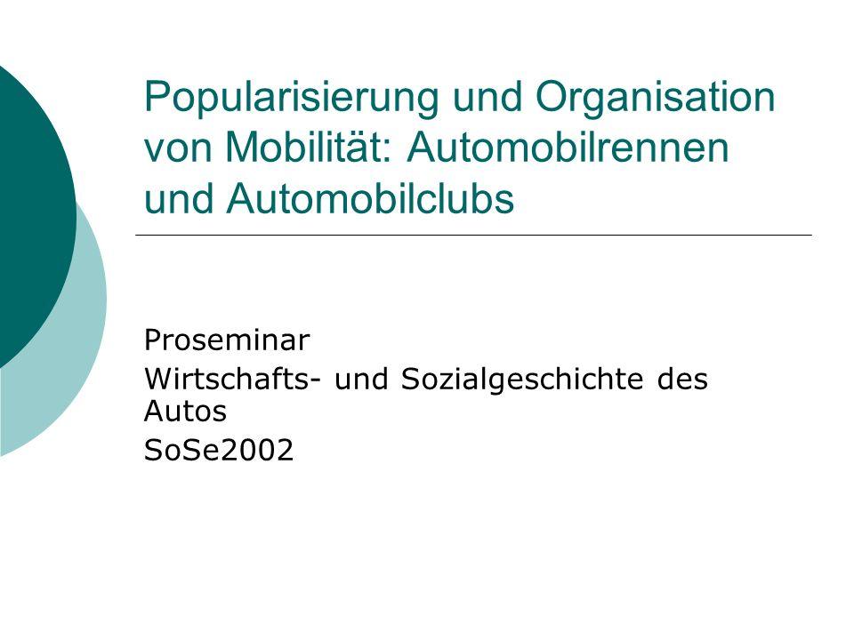 Popularisierung und Organisation von Mobilität: Automobilrennen und Automobilclubs Proseminar Wirtschafts- und Sozialgeschichte des Autos SoSe2002