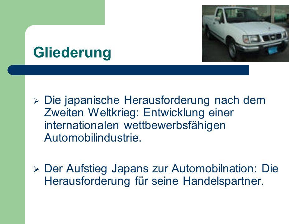 Gliederung Die japanische Herausforderung nach dem Zweiten Weltkrieg: Entwicklung einer internationalen wettbewerbsfähigen Automobilindustrie. Der Auf