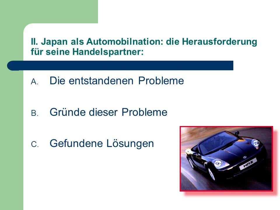 II. Japan als Automobilnation: die Herausforderung für seine Handelspartner: A. Die entstandenen Probleme B. Gründe dieser Probleme C. Gefundene Lösun