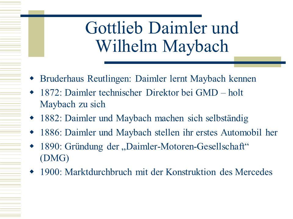Gottlieb Daimler und Wilhelm Maybach Bruderhaus Reutlingen: Daimler lernt Maybach kennen 1872: Daimler technischer Direktor bei GMD – holt Maybach zu sich 1882: Daimler und Maybach machen sich selbständig 1886: Daimler und Maybach stellen ihr erstes Automobil her 1890: Gründung der Daimler-Motoren-Gesellschaft (DMG) 1900: Marktdurchbruch mit der Konstruktion des Mercedes