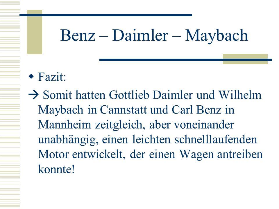 Benz – Daimler – Maybach Fazit: Somit hatten Gottlieb Daimler und Wilhelm Maybach in Cannstatt und Carl Benz in Mannheim zeitgleich, aber voneinander unabhängig, einen leichten schnelllaufenden Motor entwickelt, der einen Wagen antreiben konnte!