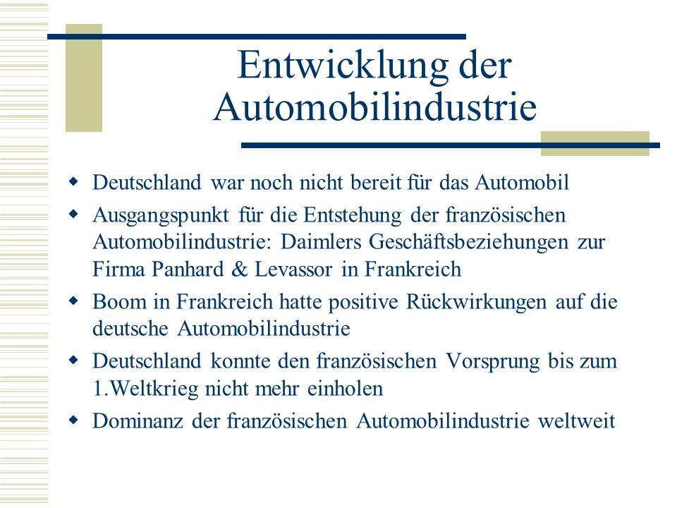 Entwicklung der Automobilindustrie Deutschland war noch nicht bereit für das Automobil Ausgangspunkt für die Entstehung der französischen Automobilindustrie: Daimlers Geschäftsbeziehungen zur Firma Panhard & Levassor in Frankreich Boom in Frankreich hatte positive Rückwirkungen auf die deutsche Automobilindustrie Deutschland konnte den französischen Vorsprung bis zum 1.Weltkrieg nicht mehr einholen Dominanz der französischen Automobilindustrie weltweit