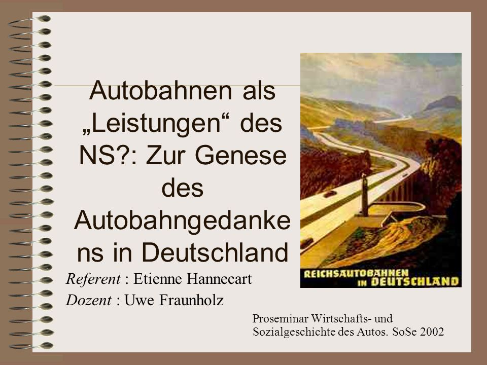 Autobahnen als Leistungen des NS?: Zur Genese des Autobahngedanke ns in Deutschland Referent : Etienne Hannecart Dozent : Uwe Fraunholz Proseminar Wir