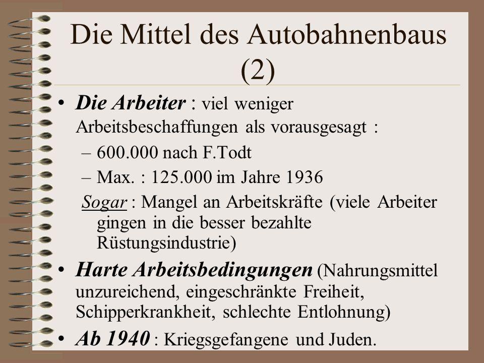 Die Mittel des Autobahnenbaus (2) Die Arbeiter : viel weniger Arbeitsbeschaffungen als vorausgesagt : –600.000 nach F.Todt –Max. : 125.000 im Jahre 19