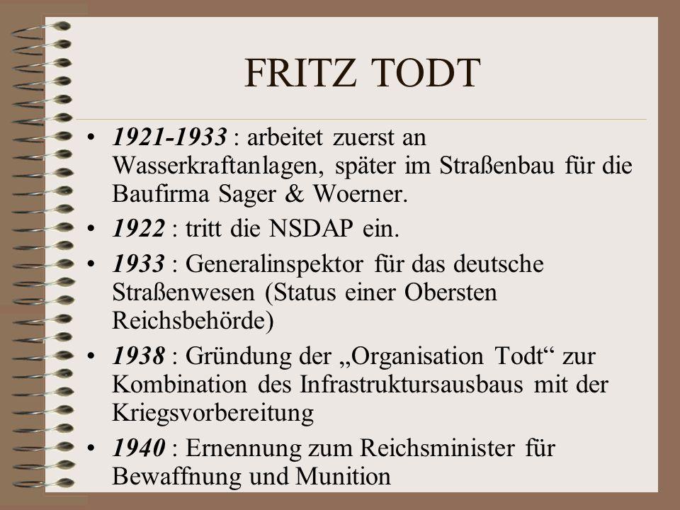 FRITZ TODT 1921-1933 : arbeitet zuerst an Wasserkraftanlagen, später im Straßenbau für die Baufirma Sager & Woerner. 1922 : tritt die NSDAP ein. 1933