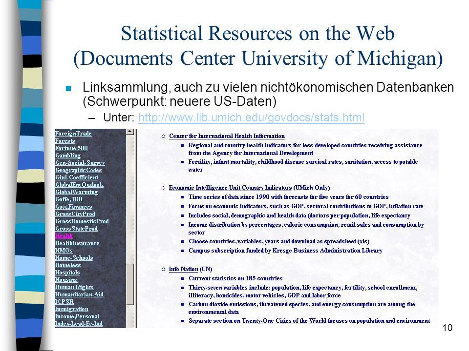 10 Statistical Resources on the Web (Documents Center University of Michigan) n Linksammlung, auch zu vielen nichtökonomischen Datenbanken (Schwerpunkt: neuere US-Daten) –Unter: http://www.lib.umich.edu/govdocs/stats.htmlhttp://www.lib.umich.edu/govdocs/stats.html
