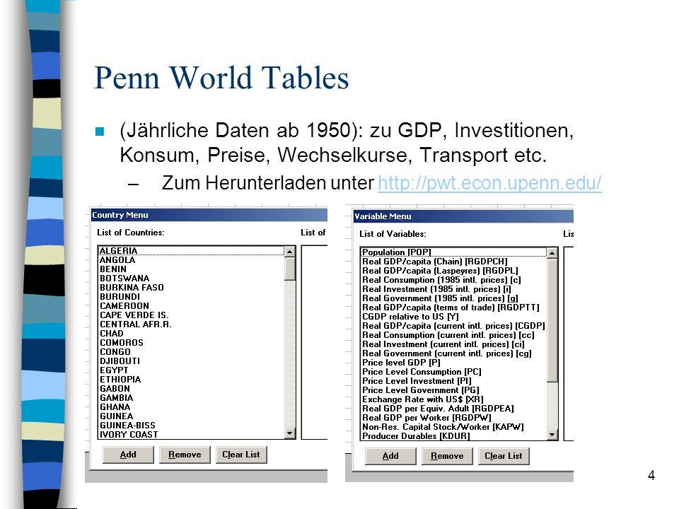 4 Penn World Tables n (Jährliche Daten ab 1950): zu GDP, Investitionen, Konsum, Preise, Wechselkurse, Transport etc.
