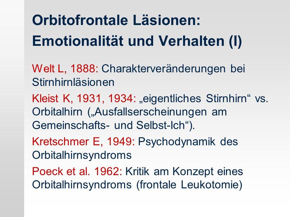 Orbitofrontale Läsionen: Emotionalität und Verhalten (I) Welt L, 1888: Charakterveränderungen bei Stirnhirnläsionen Kleist K, 1931, 1934: eigentliches