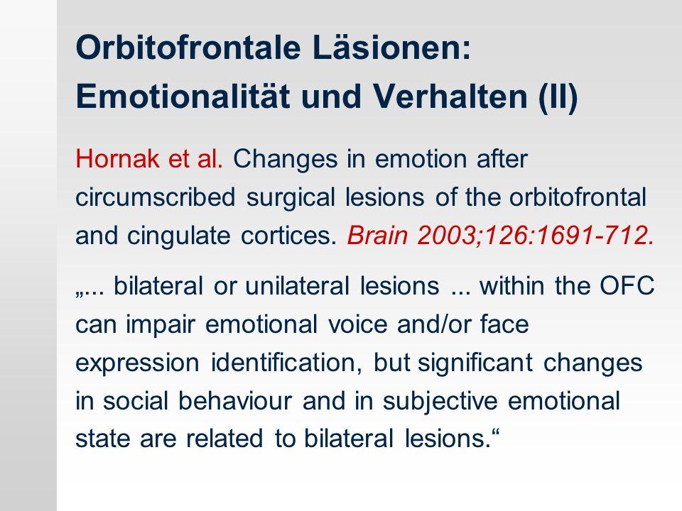 Orbitofrontale Läsionen: Emotionalität und Verhalten (II) Hornak et al. Changes in emotion after circumscribed surgical lesions of the orbitofrontal a