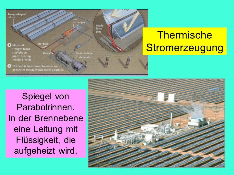 Amand Faessler. Tübingen22 Thermische Stromerzeugung Spiegel von Parabolrinnen. In der Brennebene eine Leitung mit Flüssigkeit, die aufgeheizt wird.