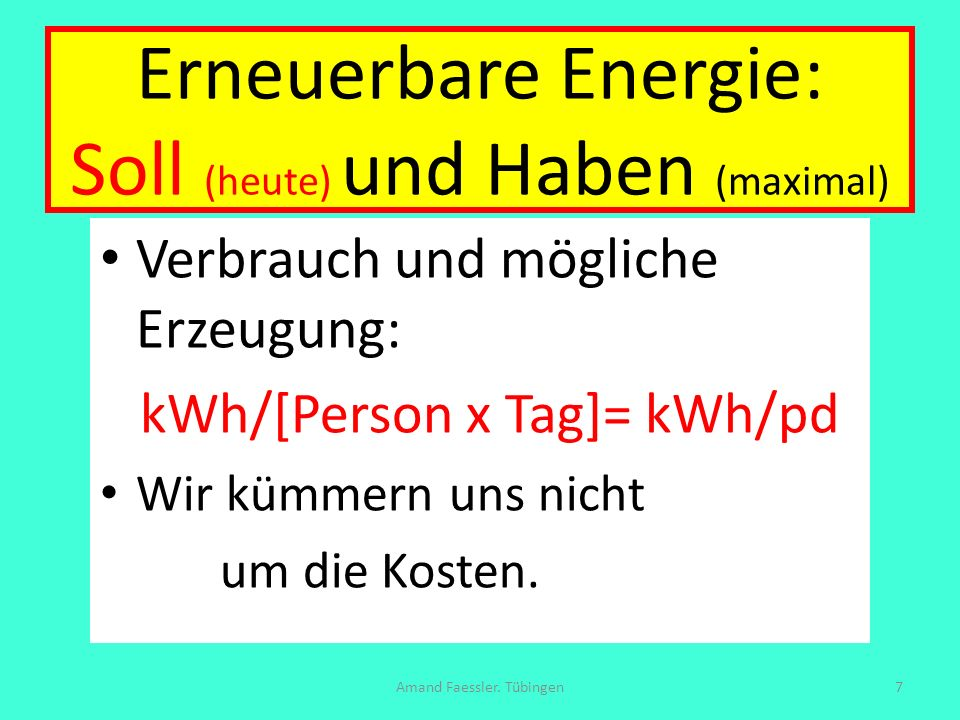 Soll und Haben: Soll: Auto 40 + Fliegen 28 + Bad-Küche 12 + Heizung 28 + Licht 1 Kleinigkeiten 5 + 15 Essen + 60 Zeug = 189 kWh/pd Haben: Wind an Land 15 (5) + Solar 53 (93) + Biomasse 26 + Wasserkraft 1(7) + Meer- Wind 14 (0) + Geo 2 (4) = 111 kWh/pd (135) Amand Faessler.