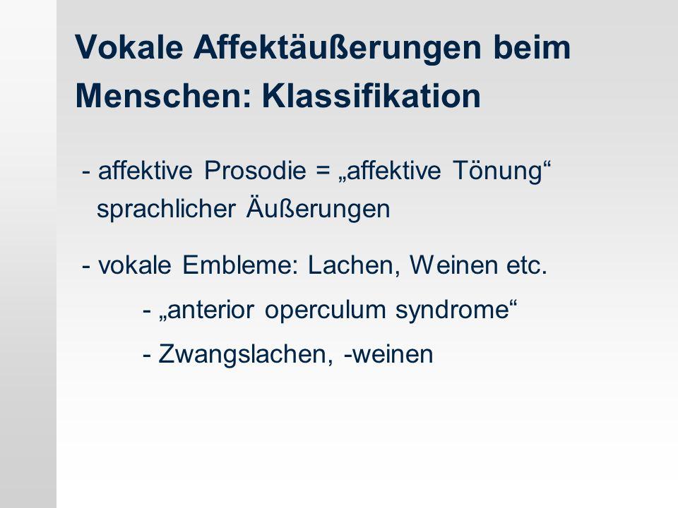 Vokale Affektäußerungen beim Menschen: Klassifikation - affektive Prosodie = affektive Tönung sprachlicher Äußerungen - vokale Embleme: Lachen, Weinen